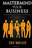 Mastermind Your Business: The Complete Guide to Starting a Mastermind Group
