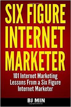Six Figure Internet Marketer - 101 Internet Marketing Lessons From A Six Figure Internet Marketer