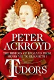 Peter Ackroyd Tudors: The History of England from Henry VIII to Elizabeth I