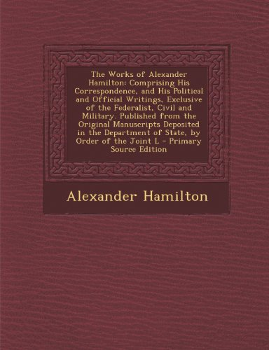 The Works of Alexander Hamilton: Comprising His Correspondence, and His Political and Official Writings, Exclusive of the Federalist, Civil and Milita