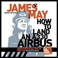 How to Land an A330 Airbus: And Other Vital Skills for the Modern Man (       UNABRIDGED) by James May Narrated by James May