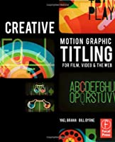 Creative Motion Graphic Titling for Film, Video, and the Web: Dynamic Motion Graphic Title Design Front Cover