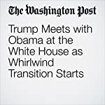 Trump Meets with Obama at the White House as Whirlwind Transition Starts | David Nakamura,Juliet Eilperin