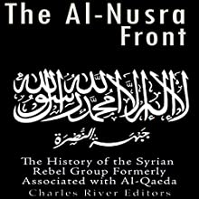 The Al-Nusra Front: The History of the Syrian Rebel Group Formerly Affiliated with Al-Qaeda Audiobook by  Charles River Editors Narrated by Kenneth Ray
