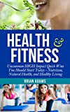 Health and Fitness: Uncommon HIGH Impact Quick Wins You Should Start Today - Nutrition, Natural Health, and Healthy Living (Permanent Weight Loss, Gut ... Health Habits, Increase Energy, Get Lean)
