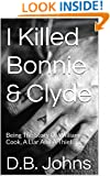 I Killed Bonnie & Clyde: Being The Story Of William Cook, A Liar And A Thief.