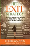 HER Exit Strategy: The Working Womans Freedom Plan to Live Your Big Vision