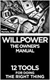 Willpower: The Owner's Manual: 12 Tools for Doing the Right Thing