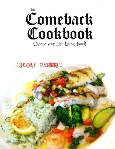 The Comeback Cookbook: Change Your Life Using Food!