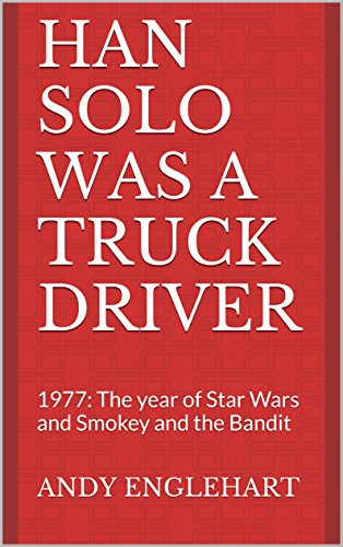 Han Solo was a Truck Driver: 1977: The year of Star Wars and Smokey and the Bandit PDF