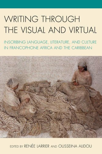 Writing through the Visual and Virtual: Inscribing Language, Literature, and Culture in Francophone Africa and the Caribbean (After the Empire: The Francophone World and Postcolonial France) PDF