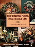 img - for How To Arrange Florals If You Think You Can't: A Beginners Guide With Silks & Drieds book / textbook / text book