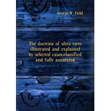 The doctrine of ultra vires illustrated and explained by selected cases, classified and fully annotated. 11