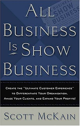Image for ALL Business is Show Business: Create the Ultimate Customer Experience to Differentiate Your Organization, Amaze Your Clients, and Expand Your Profits