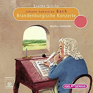 Johann Sebastian Bach: Brandenburgische Konzerte (Starke Stücke) Hörspiel
