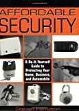 Affordable Security: A Do-It-Yourself Guide to Protecting Your Home, Business, and Automobile