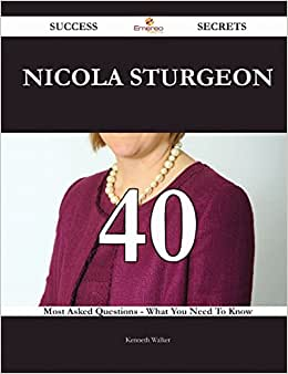 Nicola Sturgeon 40 Success Secrets: 40 Most Asked Questions On Nicola Sturgeon - What You Need To Know