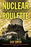 Nuclear Roulette: The Truth about the Most Dangerous Energy Source on Earth