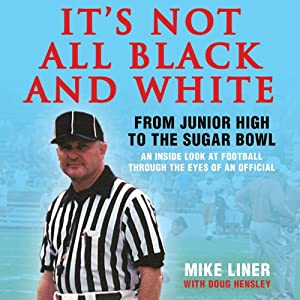 It's Not All Black and White: From Junior High to the Sugar Bowl, an Inside Look at Football Through the Eyes of An Official | [Mike Liner, Doug Hensley]