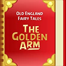 Old England Fairy Tales: The Golden Arm (Annotated) (       UNABRIDGED) by Old England Fairy Tales Narrated by Anastasia Bertollo