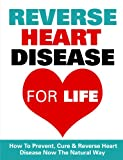 Reverse Heart Disease - How To Prevent, Cure And Reverse Heart Disease Now The Natural Way (Reverse Heart Disease, Heart Disease, Heart Diet, Heart Disease Diet, Healthy Eating, Diabetes, Lose Weight)