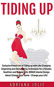 Tiding Up: Exclusive French Art of Tiding up with Life Changing Organizing and Decluttering Techniques for a Simpler, Healthier and Happier Life. BONUS Interior Design Ideas!