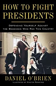 How to Fight Presidents: Defending Yourself Against the Badasses Who Ran This Country by Daniel O'Brien and Winston Rowntree