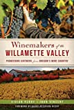 Winemakers of the Willamette Valley:: Pioneering Vintners from Oregon's Wine Country (American Palate)