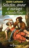 Seduction Amour et Mariages en Nouvelle France par Lachance