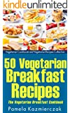 50 Vegetarian Breakfast Recipes - The Vegetarian Breakfast Cookbook (Breakfast Ideas - The Breakfast Recipes Cookbook Collection 12) (English Edition)