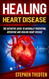 Healing Heart Disease: The Definitive Guide to Naturally Preventing, Reversing and Healing Heart Disease