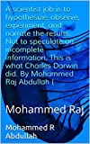 img - for A scientist job is to hypothesize, observe, experiment, and narrate the results. Not to speculate on incomplete information. This is what Charles Darwin ... Raj (evolution is illogical Book 1) book / textbook / text book