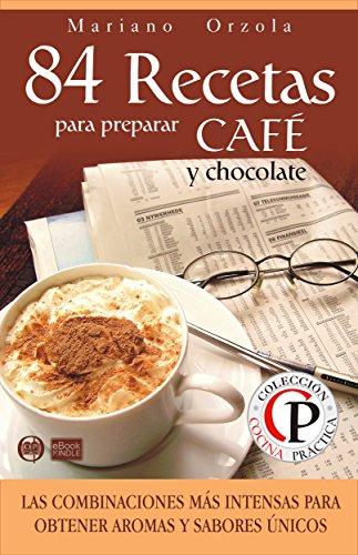 84 RECETAS PARA PREPARAR CAFÉ Y CHOCOLATE: Las combinaciones más intensas para obtener aromas y sabores únicos (Colección Cocina Práctica nº 23) (Spanish Edition) by Mariano Orzola