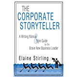 The Corporate Storyteller: A Writing Manual & Style Guide For The Brave New Business Leader ~ E. C. Stirling