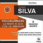 Metodo Silva. Programmare la mente in Alfa con le immagini: 3 tecniche guidate | David Brown