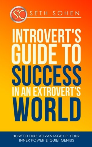 Introvert's Guide To Success In An Extrovert's World How To Take Advantage Of Your Inner Power & Quiet Genius