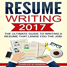 Resume Writing 2017: The Ultimate Guide to Writing a Resume That Lands You the Job! | Livre audio Auteur(s) : Charles W. Hanson Narrateur(s) : Paul Bright