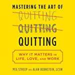 Mastering the Art of Quitting: Why It Matters in Life, Love, and Work | Peg Streep,Alan B. Bernstein