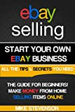Ebay Selling: Start your own profitable Ebay Business from home - The Ultimate beginners guide (ebay, ebay selling, ebay business, ebay for dummies, ebay ... for beginners, ebay selling made easy)