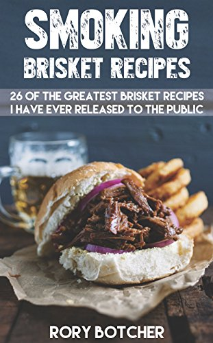 Smoked Brisket Recipes: 26 Of The Greatest Brisket Recipes I've Ever Shared With The Public (Rory's Meat Kitchen) by Rory Botcher