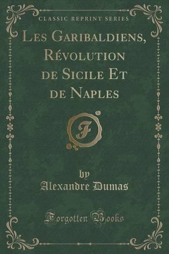 Les Garibaldiens, Révolution de Sicile Et de Naples (Classic Reprint)