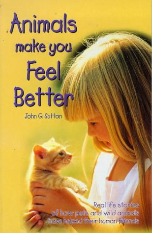 Animals Make You Feel Better: Real Life Stories of How Pets and Wild Animals Have Helped Their Human Friends, John G. Sutton