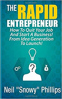 The Rapid Entrepreneur! How To Quit Your Job And Start A Business! From Idea Generation To Launch!: The Entrepreneur's Guide To Starting A Successful Business