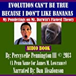 Evolution Can't be True Because I Don't Like Bananas: My Ponderings on Mr. Darwin's Flawed Theory | Percyvelle Pennington III