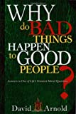 Why Do Bad Things Happen To Good People: Answers to One of Lifes Greatest Moral Questions