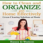 How to Clean and Organize Your Home Effectively: Green Cleaning Solutions at Home | Nancy D Watson