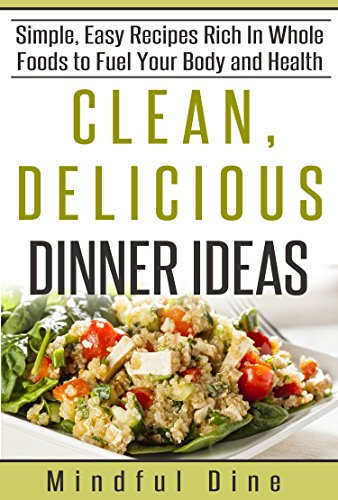 Clean, Delicious Dinner Ideas: Simple, Easy Recipes Rich In Whole Foods to Fuel Your Body and Health by Mindful Dine, Leslie Wade