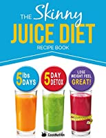 The Skinny Juice Diet Recipe Book: 5lbs, 5 Days. The Ultimate Kick-Start Diet and Detox Plan to Lose Weight & Feel Great! (English Edition)