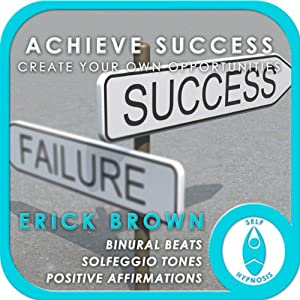 Achieve Success: Create Your Own Opportunities: Self-Hypnosis & Meditation | [Erick Brown]