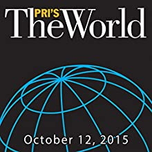 The World, October 12, 2015  by Marco Werman Narrated by Marco Werman